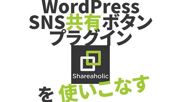WordPressプラグインShareaholicを使いこなす